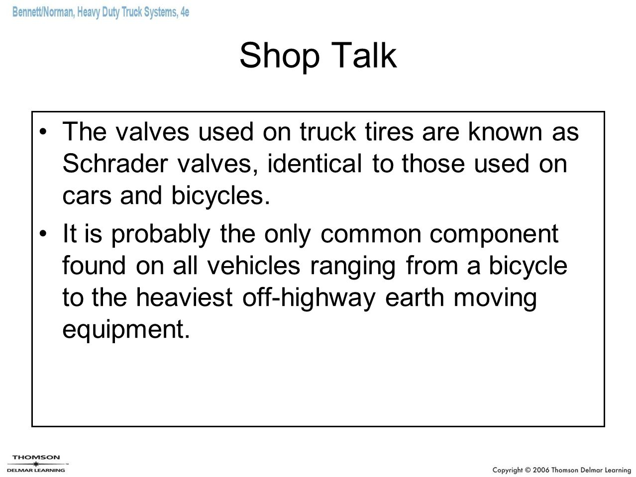 Shop Talk The valves used on truck tires are known as Schrader valves, identical to those used on cars and bicycles.