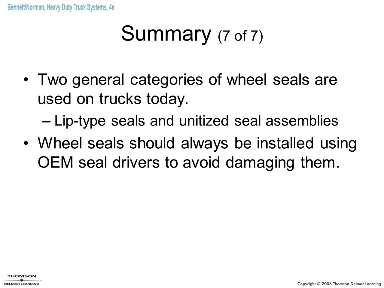 Summary (7 of 7) Two general categories of wheel seals are used on trucks today. Lip-type seals and unitized seal assemblies.