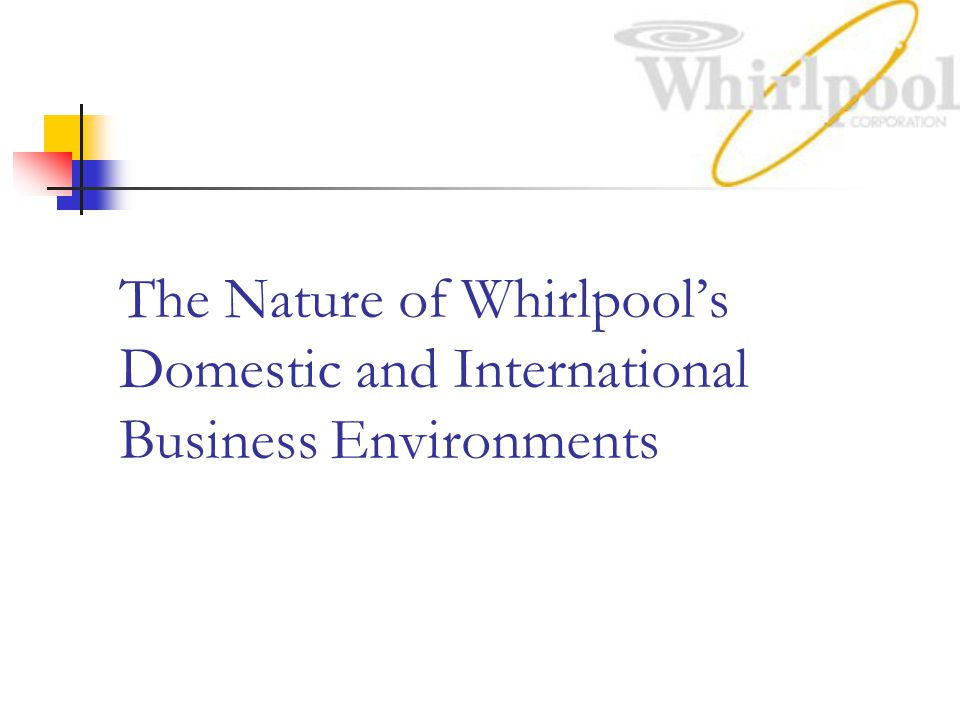 The Nature of Whirlpool's Domestic and International Business Environments