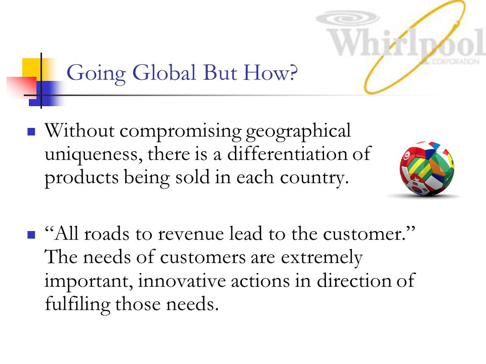 Going Global But How Without compromising geographical uniqueness, there is a differentiation of products being sold in each country.