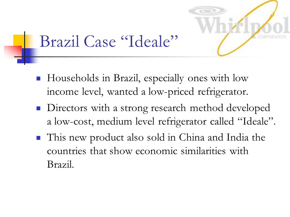 Brazil Case Ideale Households in Brazil, especially ones with low income level, wanted a low-priced refrigerator.
