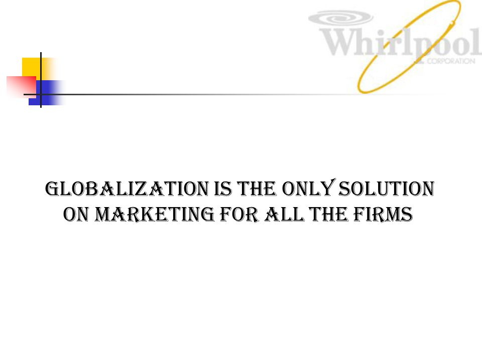 GLOBALIZATION is the only solution on marketing for all the firms