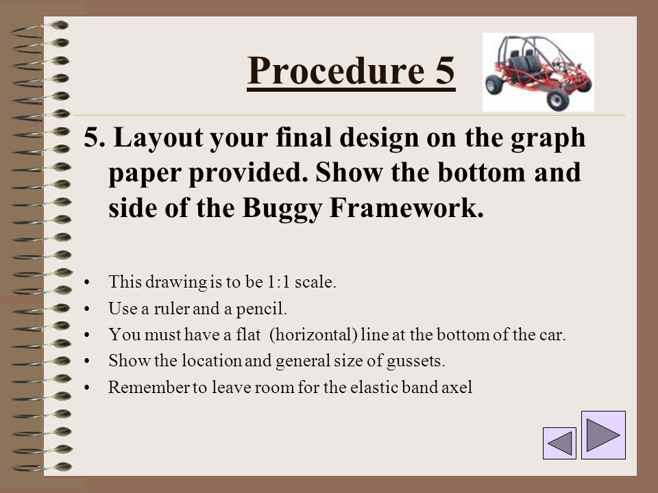Procedure 5 5. Layout your final design on the graph paper provided. Show the bottom and side of the Buggy Framework.