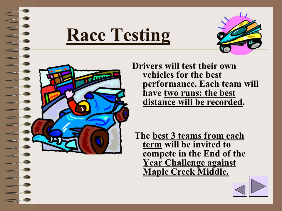Race Testing Drivers will test their own vehicles for the best performance. Each team will have two runs: the best distance will be recorded.
