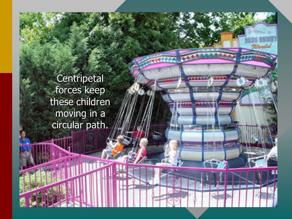 Centripetal forces keep these children moving in a circular path.