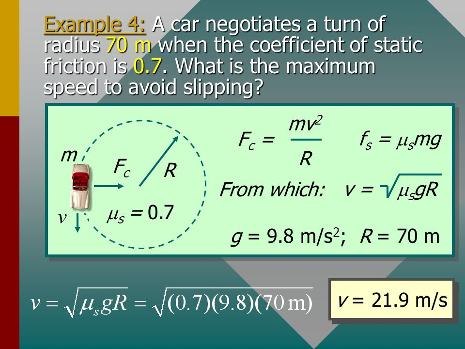 Example 4: A car negotiates a turn of radius 70 m when the coefficient of static friction is 0.7. What is the maximum speed to avoid slipping