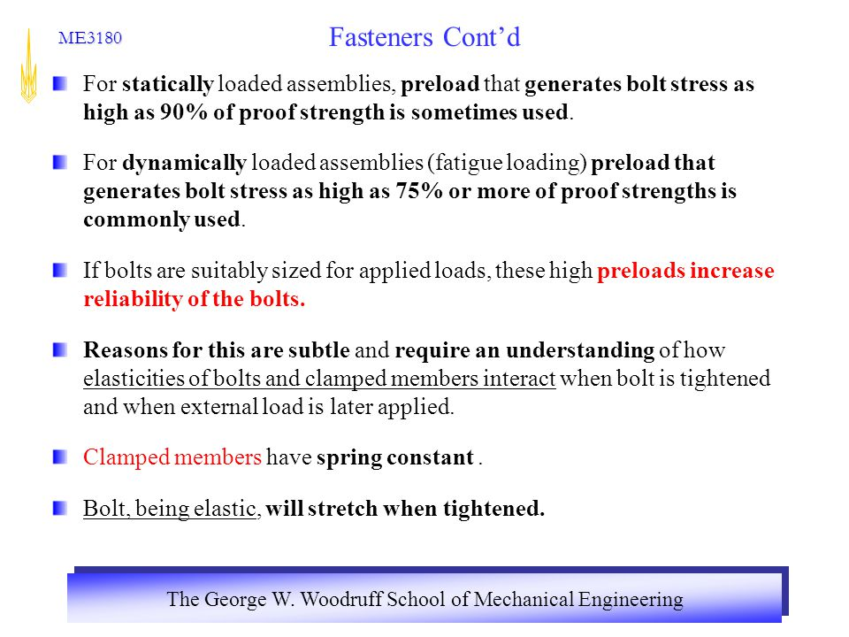 Fasteners Cont'd For statically loaded assemblies, preload that generates bolt stress as high as 90% of proof strength is sometimes used.
