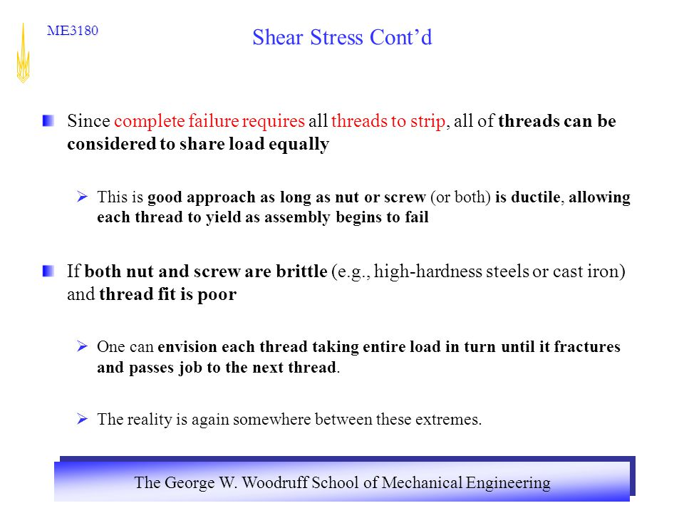 Shear Stress Cont'd Since complete failure requires all threads to strip, all of threads can be considered to share load equally.
