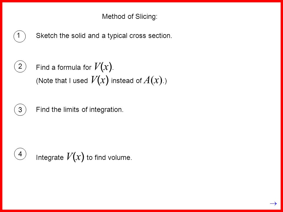 Method of Slicing: 1. Sketch the solid and a typical cross section. Find a formula for V(x). (Note that I used V(x) instead of A(x).)