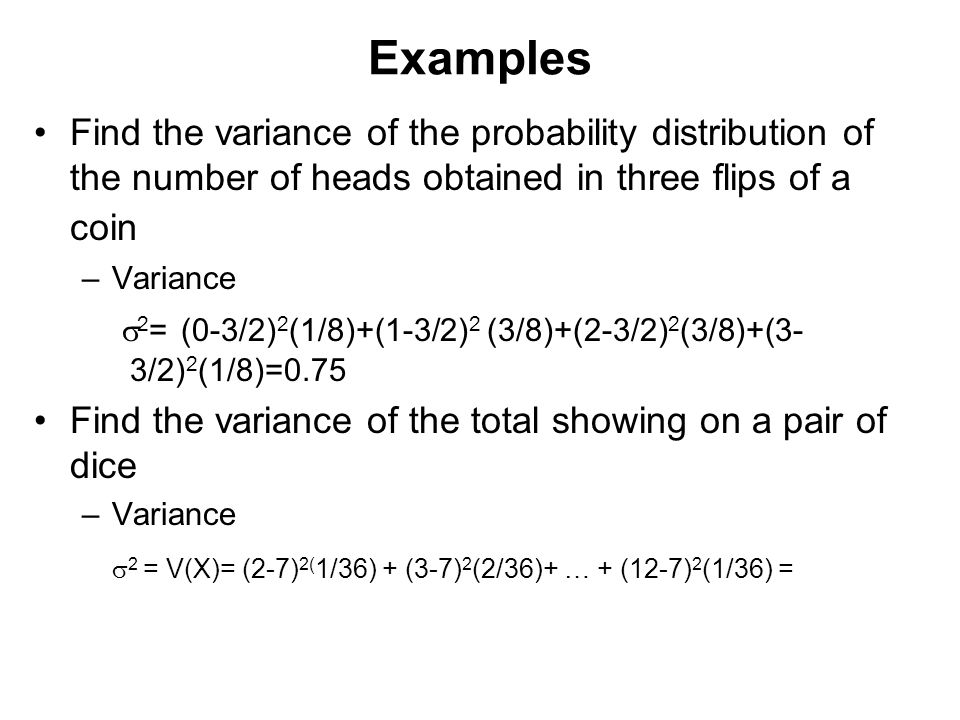Examples Find the variance of the probability distribution of the number of heads obtained in three flips of a coin.