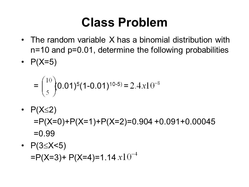 Class Problem The random variable X has a binomial distribution with n=10 and p=0.01, determine the following probabilities.