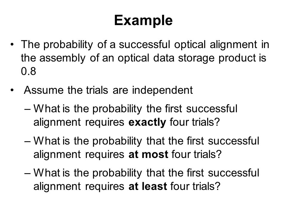 Example The probability of a successful optical alignment in the assembly of an optical data storage product is 0.8.