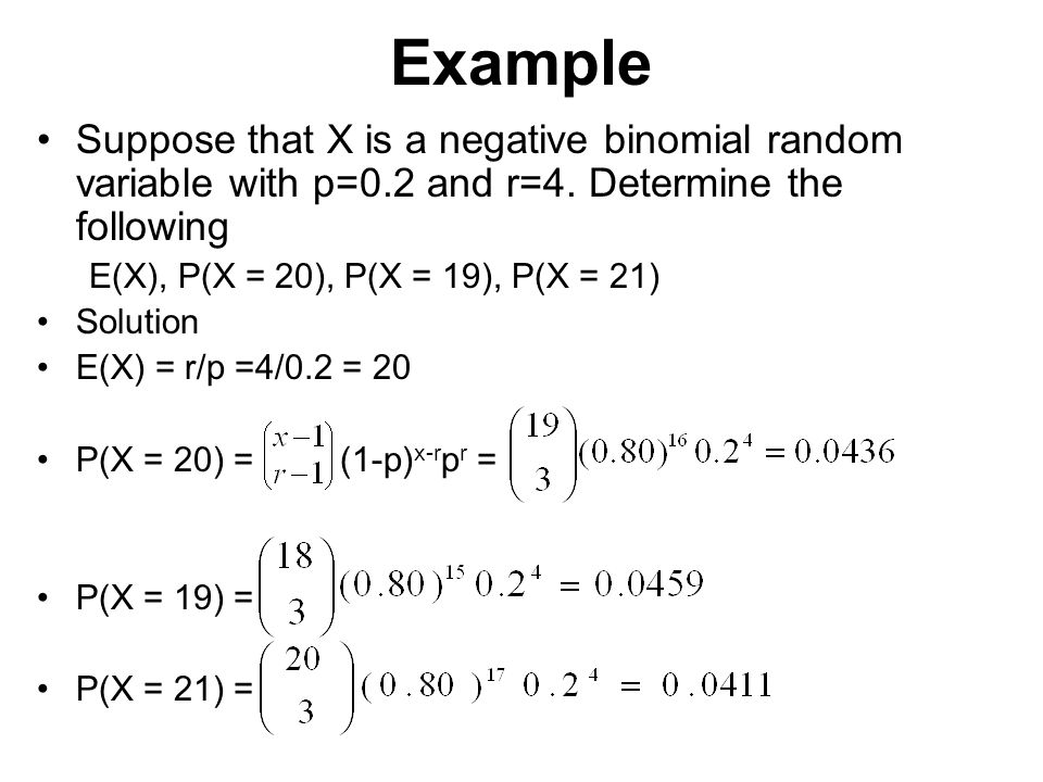 Example Suppose that X is a negative binomial random variable with p=0.2 and r=4. Determine the following.