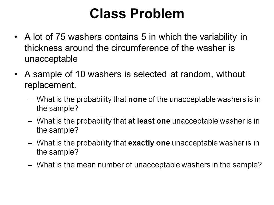 Class Problem A lot of 75 washers contains 5 in which the variability in thickness around the circumference of the washer is unacceptable.