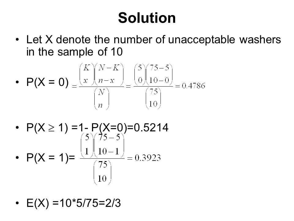 Solution Let X denote the number of unacceptable washers in the sample of 10. P(X = 0) P(X  1) =1- P(X=0)=0.5214.