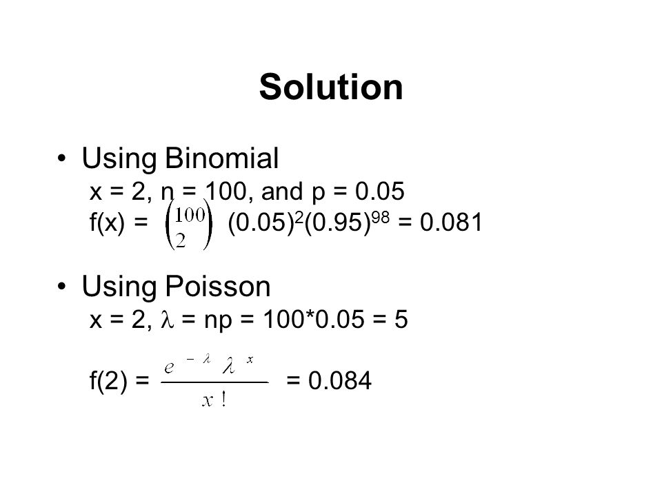 Solution Using Binomial Using Poisson x = 2, n = 100, and p = 0.05
