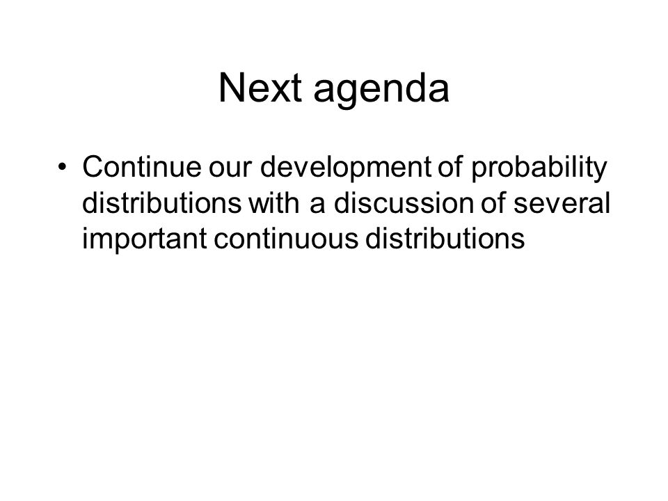 Next agenda Continue our development of probability distributions with a discussion of several important continuous distributions.