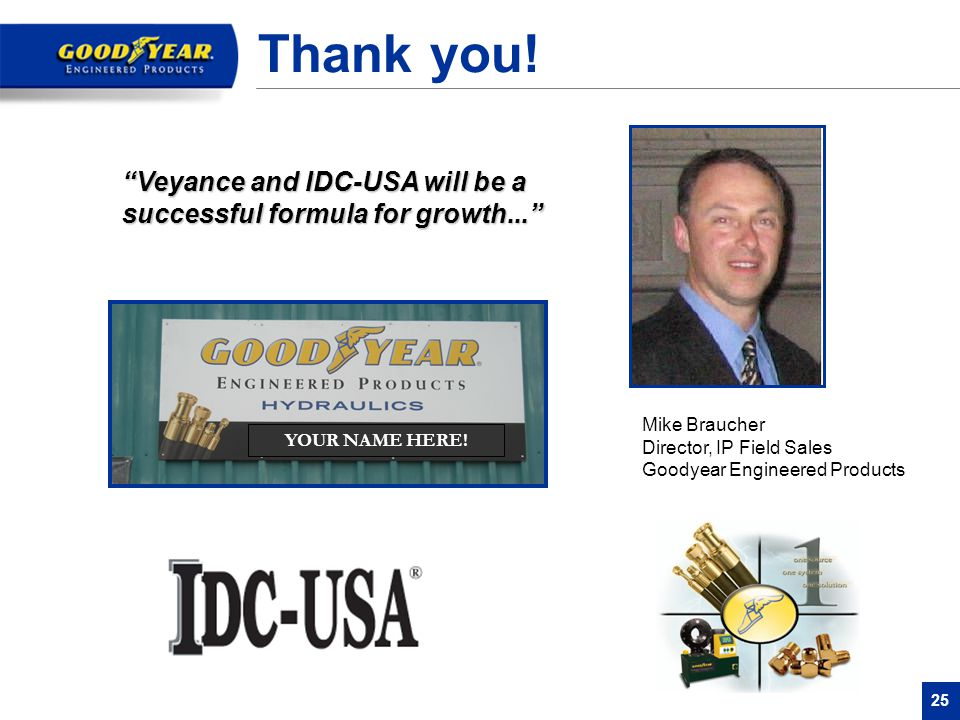Thank you! Veyance and IDC-USA will be a successful formula for growth... Mike Braucher Director, IP Field Sales Goodyear Engineered Products.