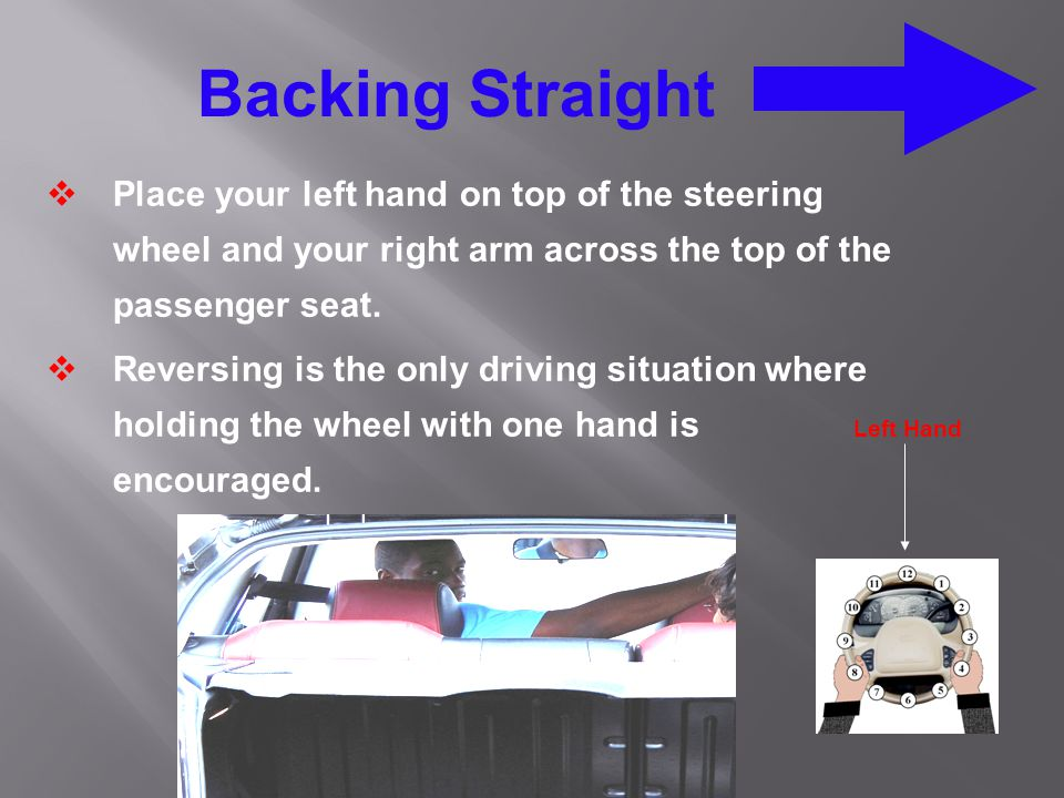 Backing Straight Place your left hand on top of the steering wheel and your right arm across the top of the passenger seat.