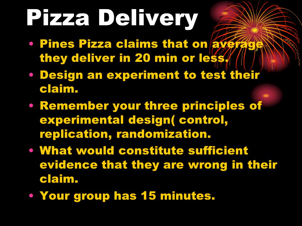 Pizza Delivery Pines Pizza claims that on average they deliver in 20 min or less. Design an experiment to test their claim.