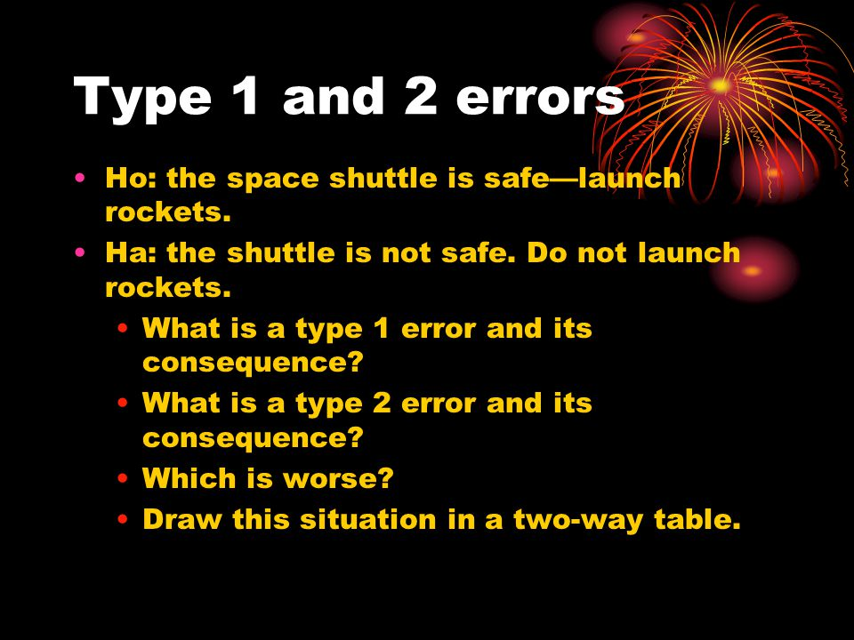 Type 1 and 2 errors Ho: the space shuttle is safe—launch rockets.