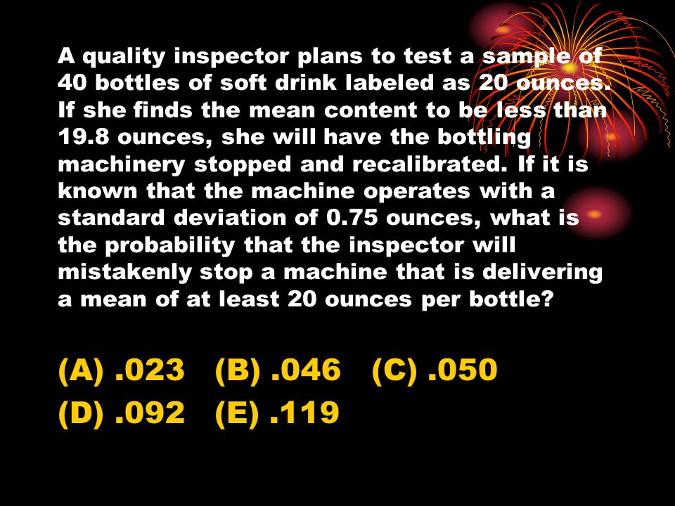 A quality inspector plans to test a sample of 40 bottles of soft drink labeled as 20 ounces. If she finds the mean content to be less than 19.8 ounces, she will have the bottling machinery stopped and recalibrated. If it is known that the machine operates with a standard deviation of 0.75 ounces, what is the probability that the inspector will mistakenly stop a machine that is delivering a mean of at least 20 ounces per bottle