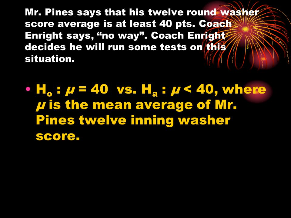 Mr. Pines says that his twelve round washer score average is at least 40 pts. Coach Enright says, no way . Coach Enright decides he will run some tests on this situation.