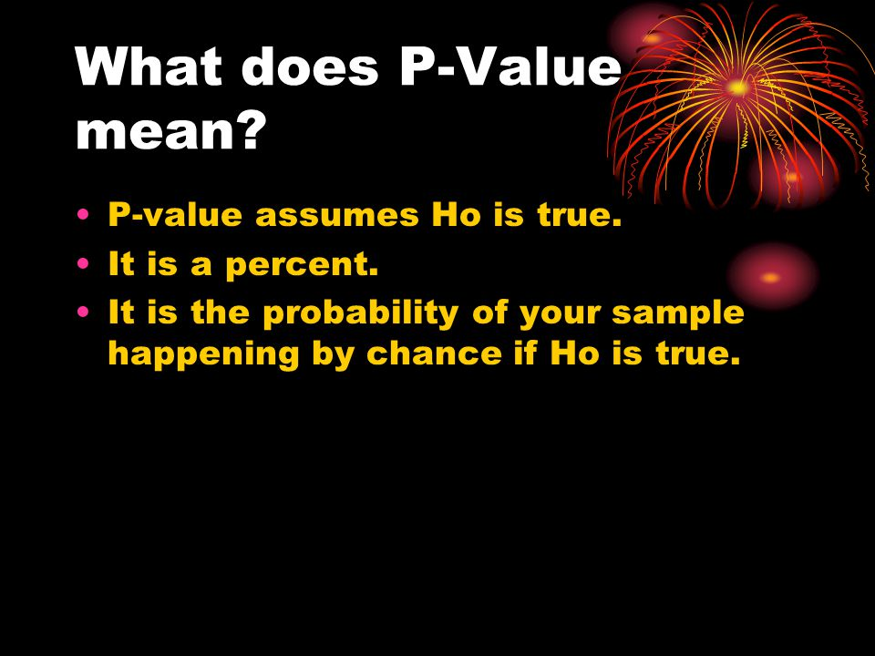 What does P-Value mean P-value assumes Ho is true. It is a percent.
