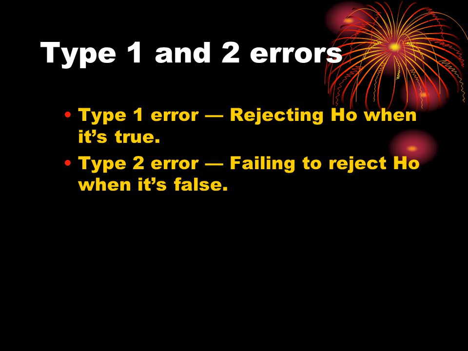 Type 1 and 2 errors Type 1 error — Rejecting Ho when it's true.