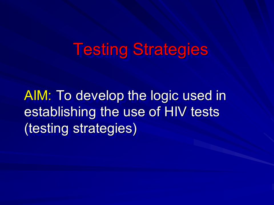 Testing Strategies AIM: To develop the logic used in establishing the use of HIV tests (testing strategies)