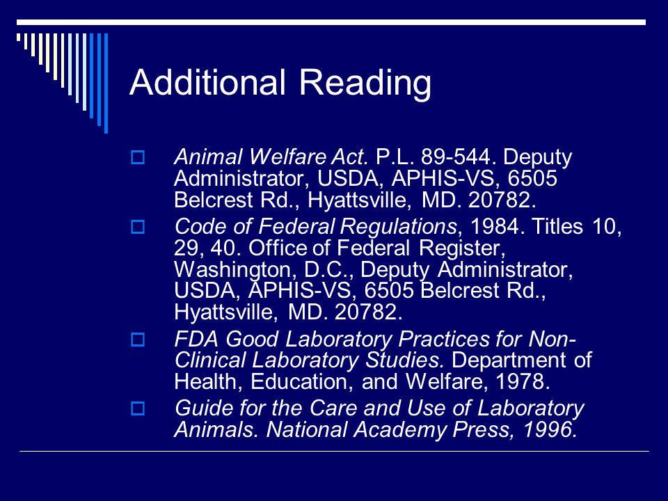 Additional Reading Animal Welfare Act. P.L. 89-544. Deputy Administrator, USDA, APHIS-VS, 6505 Belcrest Rd., Hyattsville, MD. 20782.
