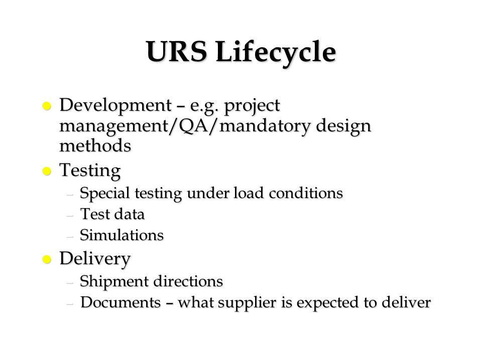 URS Lifecycle Development – e.g. project management/QA/mandatory design methods. Testing. Special testing under load conditions.