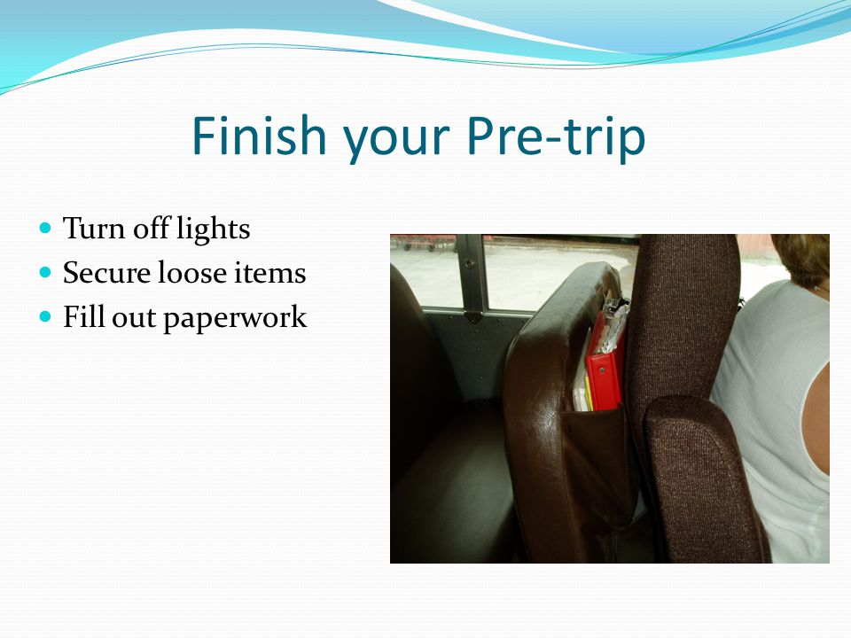 Finish your Pre-trip Turn off lights Secure loose items