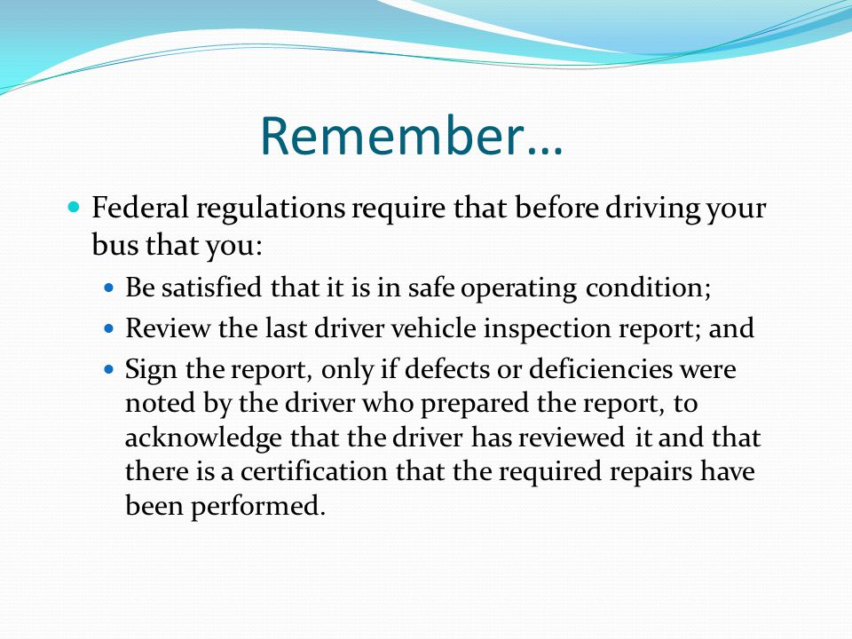 Remember… Federal regulations require that before driving your bus that you: Be satisfied that it is in safe operating condition;