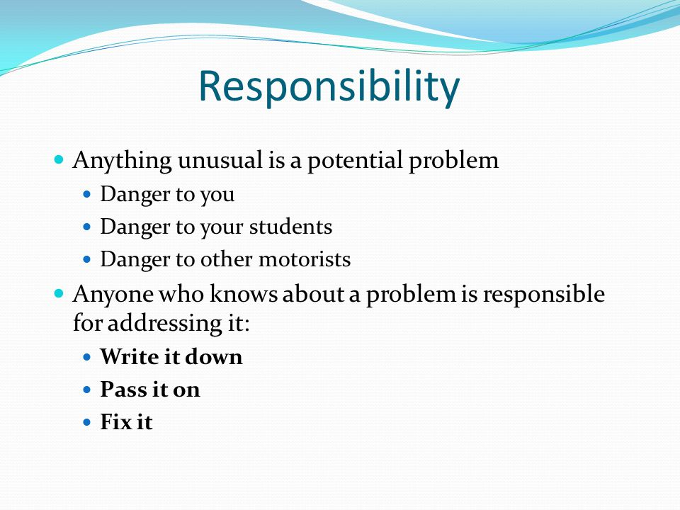 Responsibility Anything unusual is a potential problem