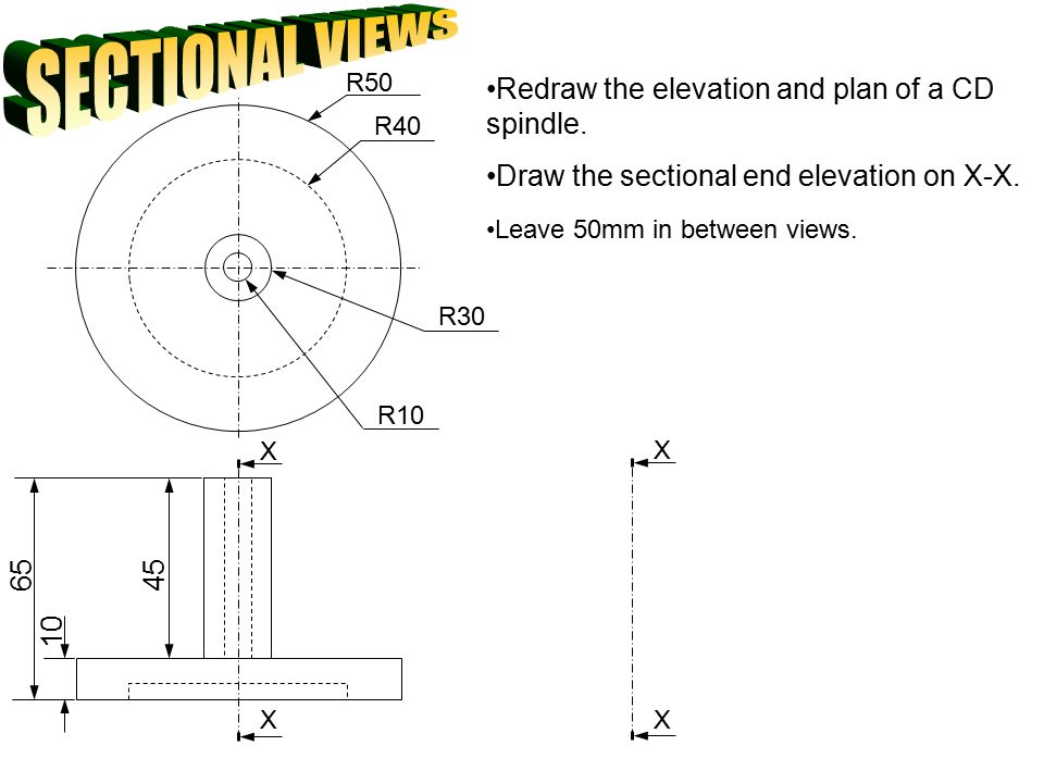SECTIONAL VIEWS Redraw the elevation and plan of a CD spindle.