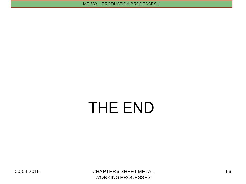 THE END 13.04.2017 CHAPTER 6 SHEET METAL WORKING PROCESSES
