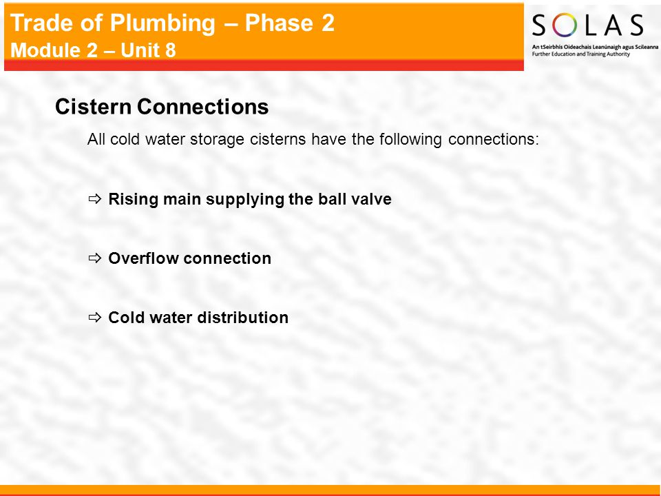 Cistern Connections All cold water storage cisterns have the following connections: Rising main supplying the ball valve.