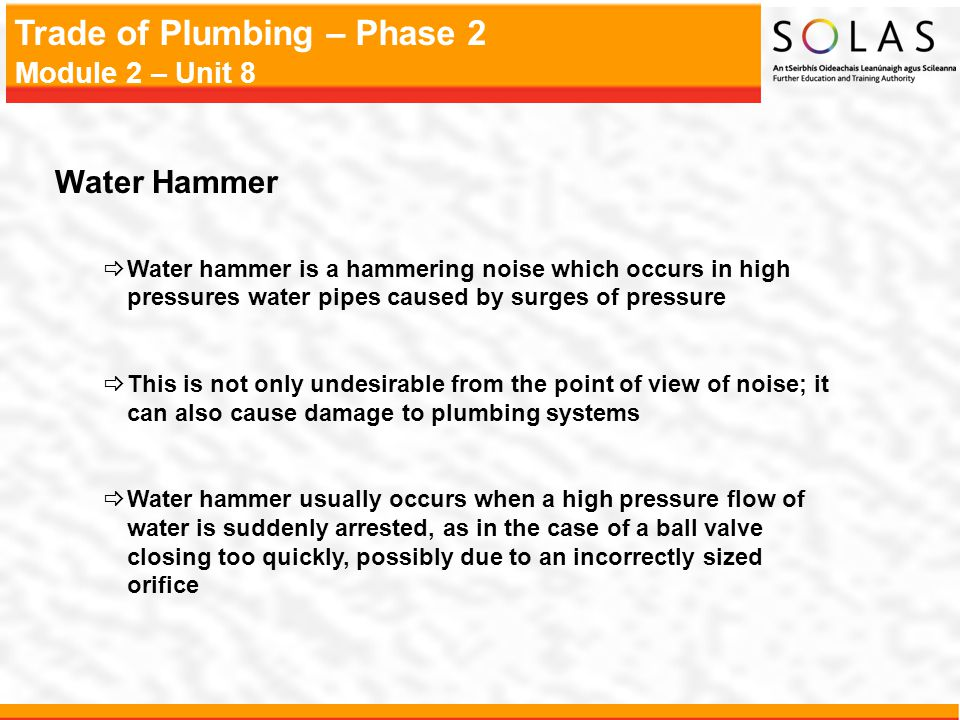 Water Hammer Water hammer is a hammering noise which occurs in high pressures water pipes caused by surges of pressure.