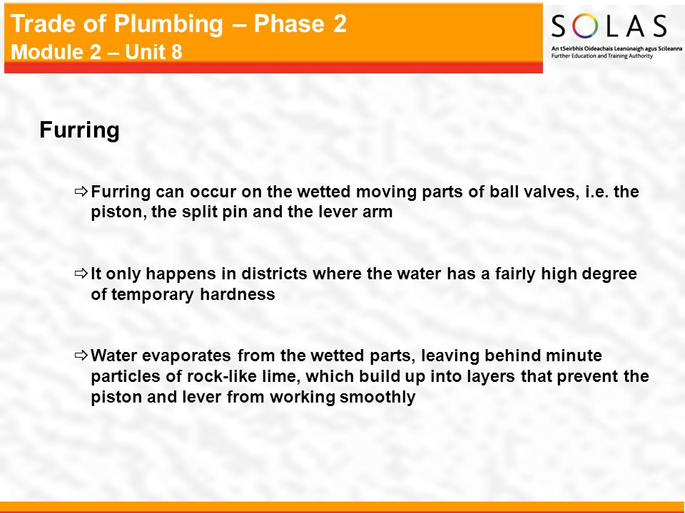 Furring Furring can occur on the wetted moving parts of ball valves, i.e. the piston, the split pin and the lever arm.