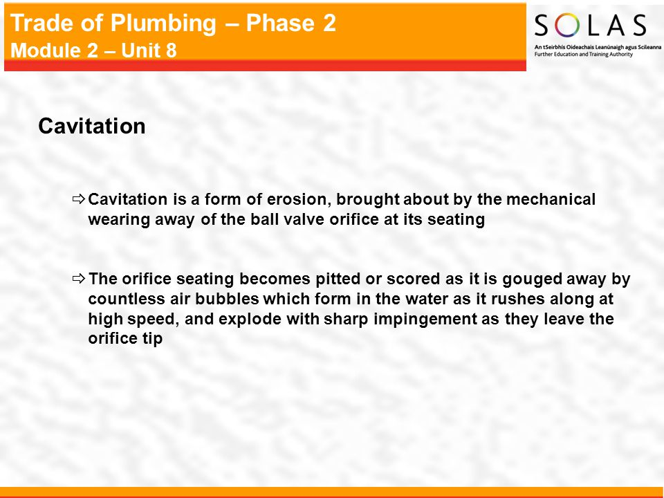 Cavitation Cavitation is a form of erosion, brought about by the mechanical wearing away of the ball valve orifice at its seating.