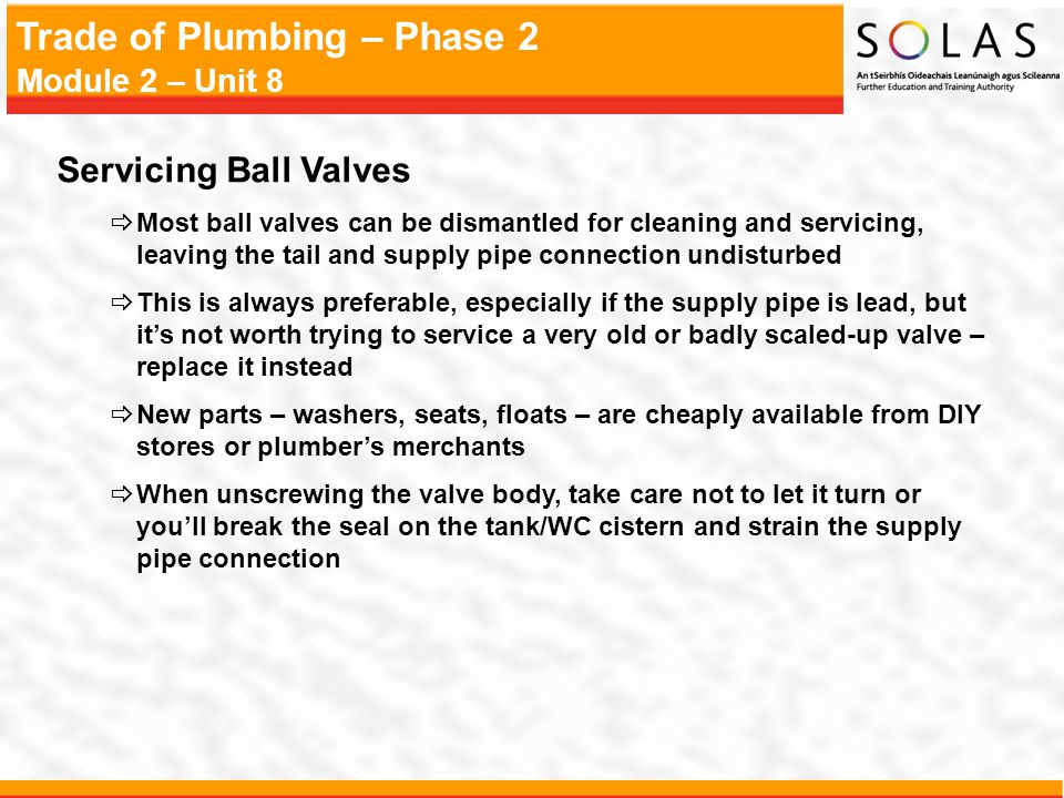 Servicing Ball Valves Most ball valves can be dismantled for cleaning and servicing, leaving the tail and supply pipe connection undisturbed.