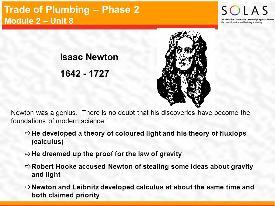 Isaac Newton 1642 - 1727. Newton was a genius. There is no doubt that his discoveries have become the foundations of modern science.