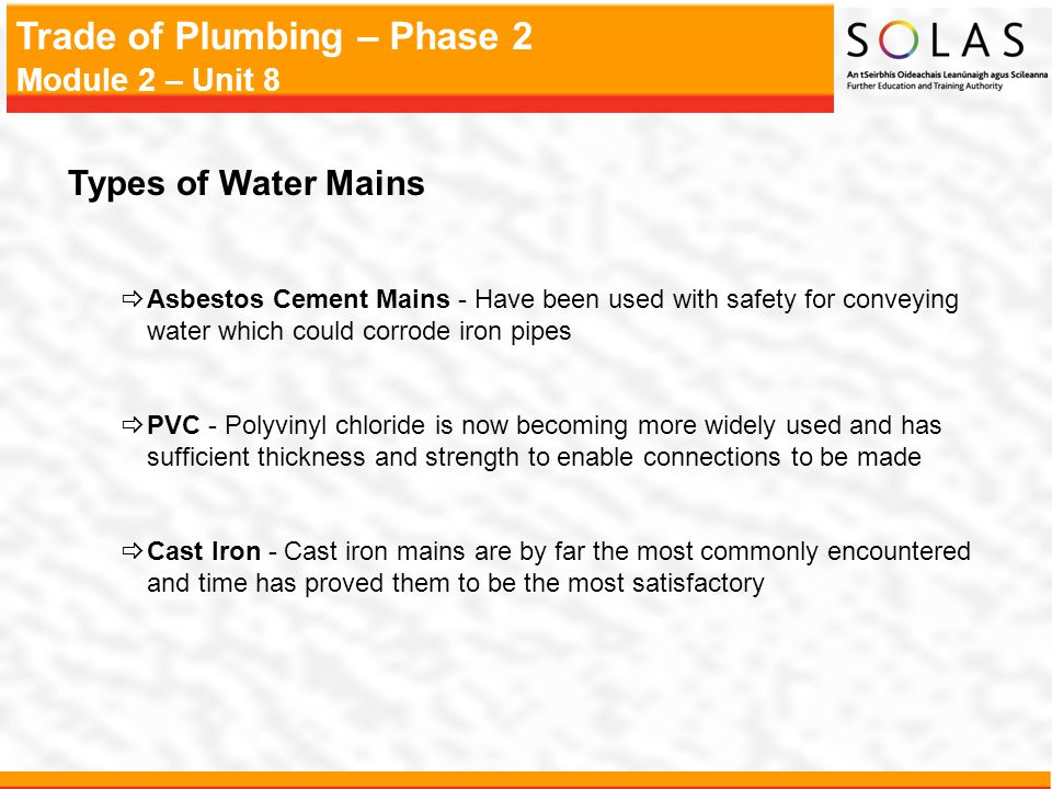 Types of Water Mains Asbestos Cement Mains - Have been used with safety for conveying water which could corrode iron pipes.