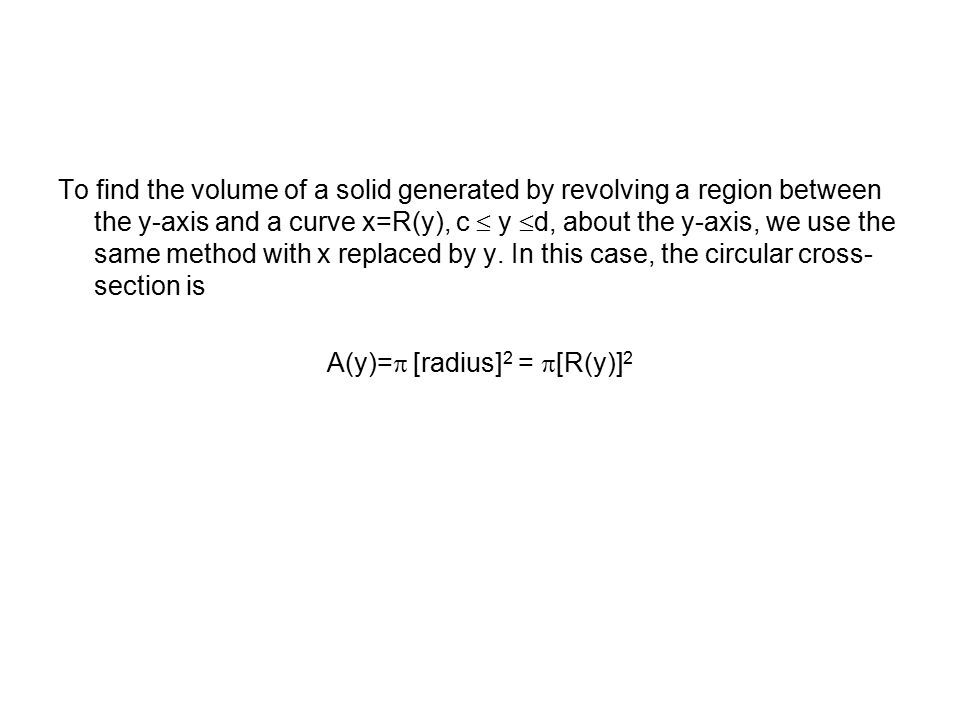 To find the volume of a solid generated by revolving a region between the y-axis and a curve x=R(y), c  y d, about the y-axis, we use the same method with x replaced by y.
