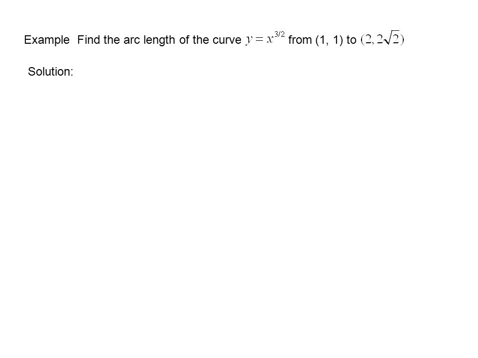 Example Find the arc length of the curve from (1, 1) to