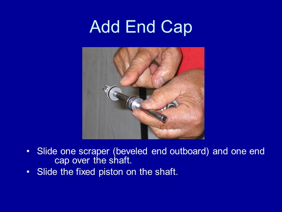 Add End Cap Slide one scraper (beveled end outboard) and one end cap over the shaft.