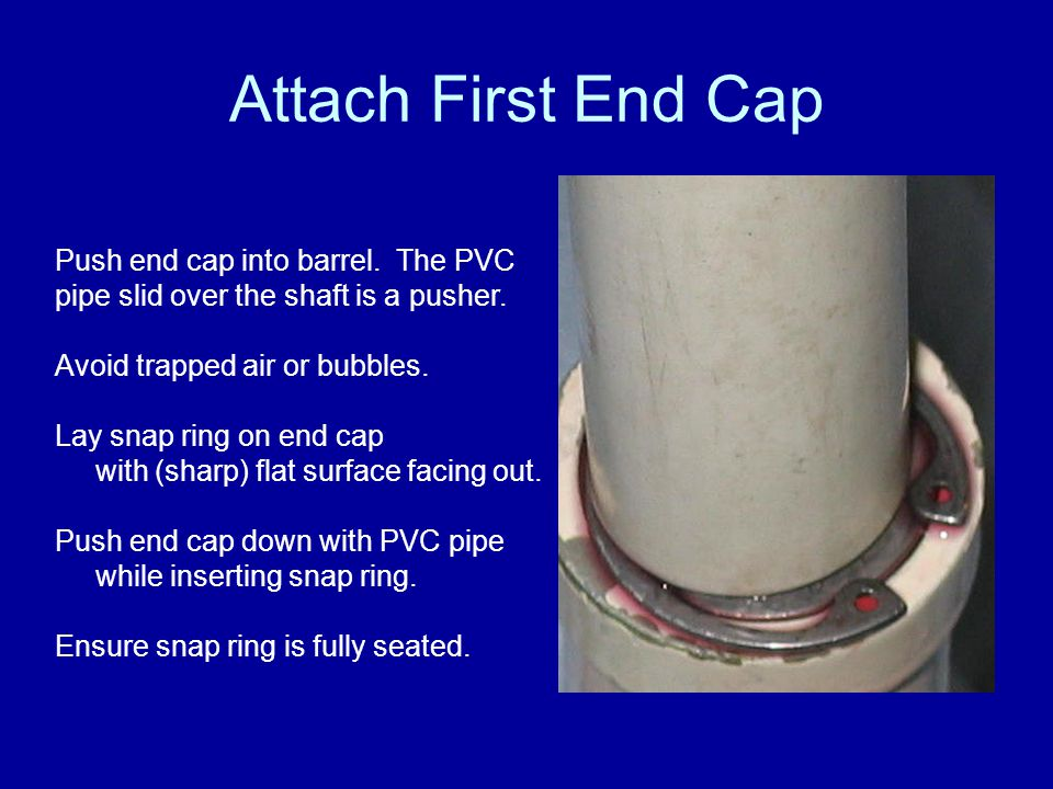 Attach First End Cap Push end cap into barrel. The PVC pipe slid over the shaft is a pusher. Avoid trapped air or bubbles.