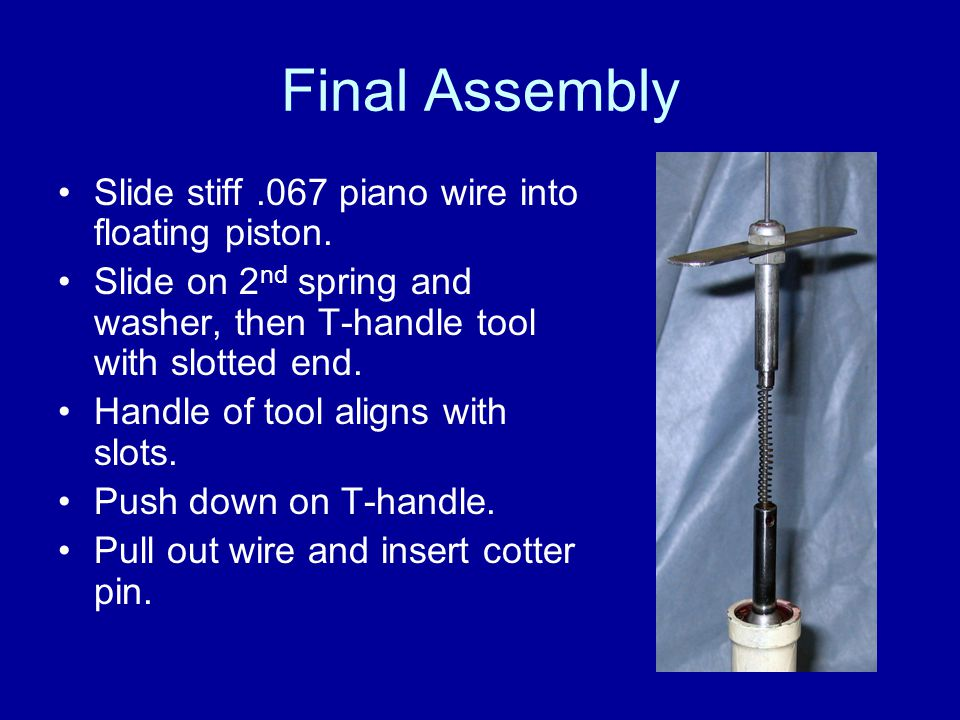 Final Assembly Slide stiff .067 piano wire into floating piston.