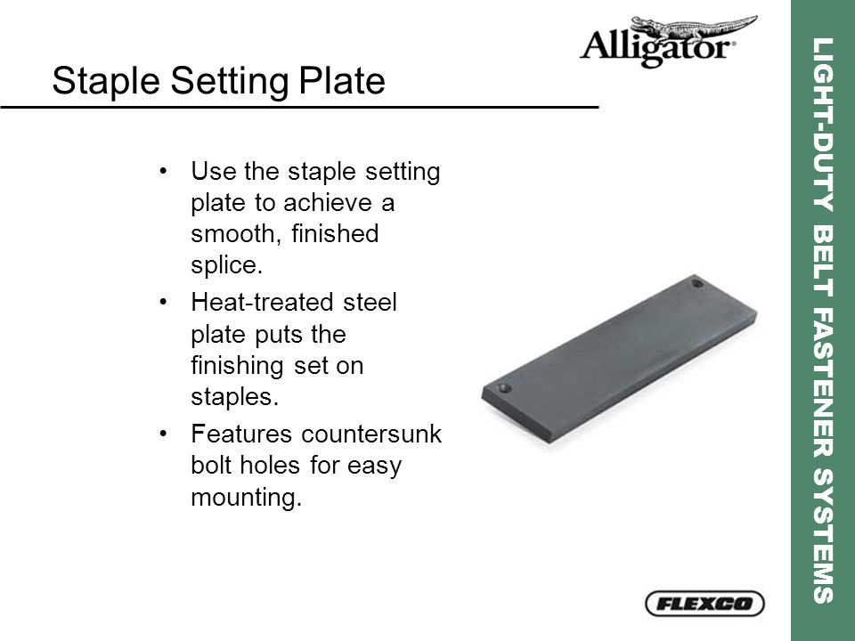 Staple Setting Plate Use the staple setting plate to achieve a smooth, finished splice. Heat-treated steel plate puts the finishing set on staples.